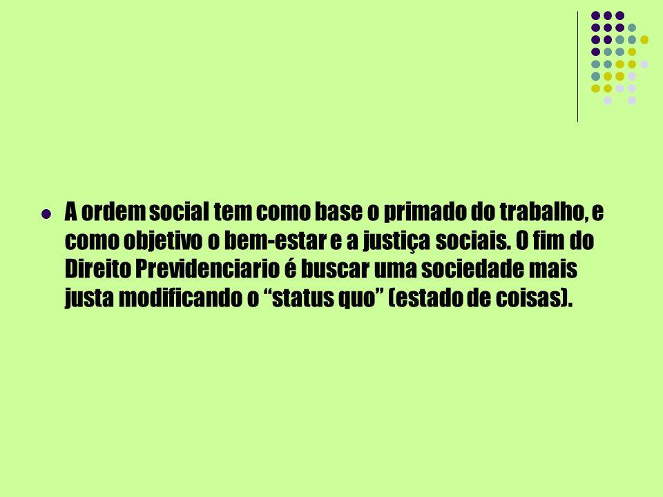 A ordem social tem como base o primado do trabalho, e como objetivo o bem-estar e a justiça sociais. O fim do Direito Previdenciario é buscar uma soci