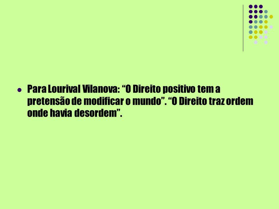 Para Lourival Vilanova: O Direito positivo tem a pretensão de modificar o mundo. O Direito traz ordem onde havia desordem.