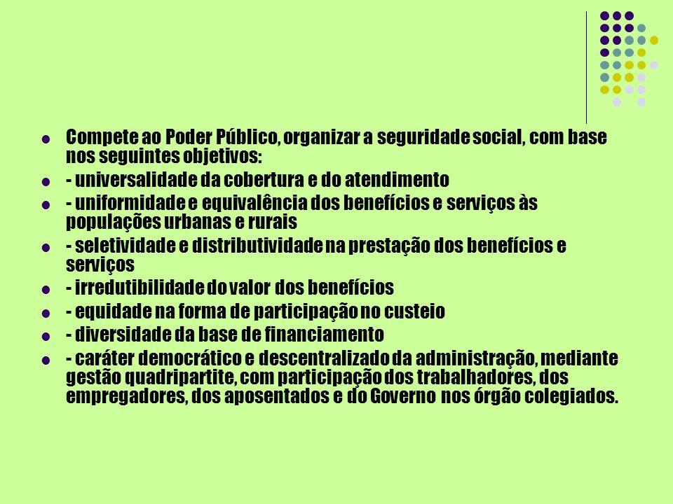 Compete ao Poder Público, organizar a seguridade social, com base nos seguintes objetivos: - universalidade da cobertura e do atendimento - uniformida