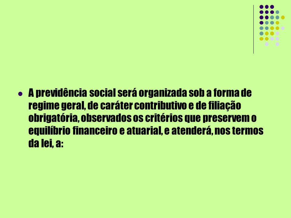 A previdência social será organizada sob a forma de regime geral, de caráter contributivo e de filiação obrigatória, observados os critérios que prese