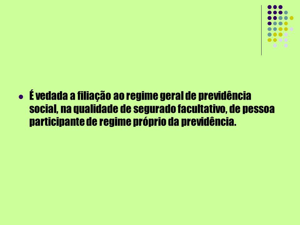 É vedada a filiação ao regime geral de previdência social, na qualidade de segurado facultativo, de pessoa participante de regime próprio da previdênc