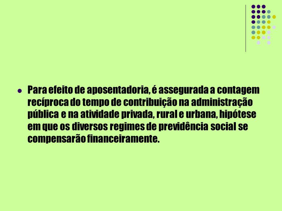 Para efeito de aposentadoria, é assegurada a contagem recíproca do tempo de contribuição na administração pública e na atividade privada, rural e urba