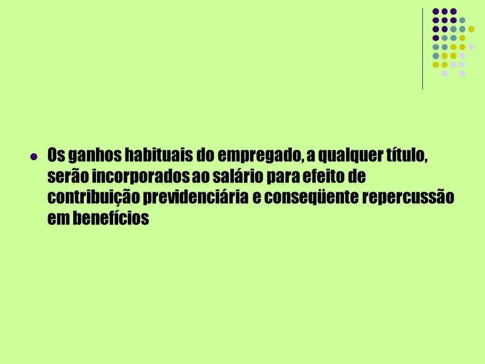 Os ganhos habituais do empregado, a qualquer título, serão incorporados ao salário para efeito de contribuição previdenciária e conseqüente repercussã
