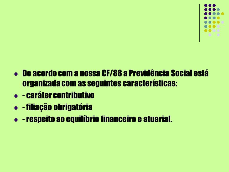 De acordo com a nossa CF/88 a Previdência Social está organizada com as seguintes características: - caráter contributivo - filiação obrigatória - res