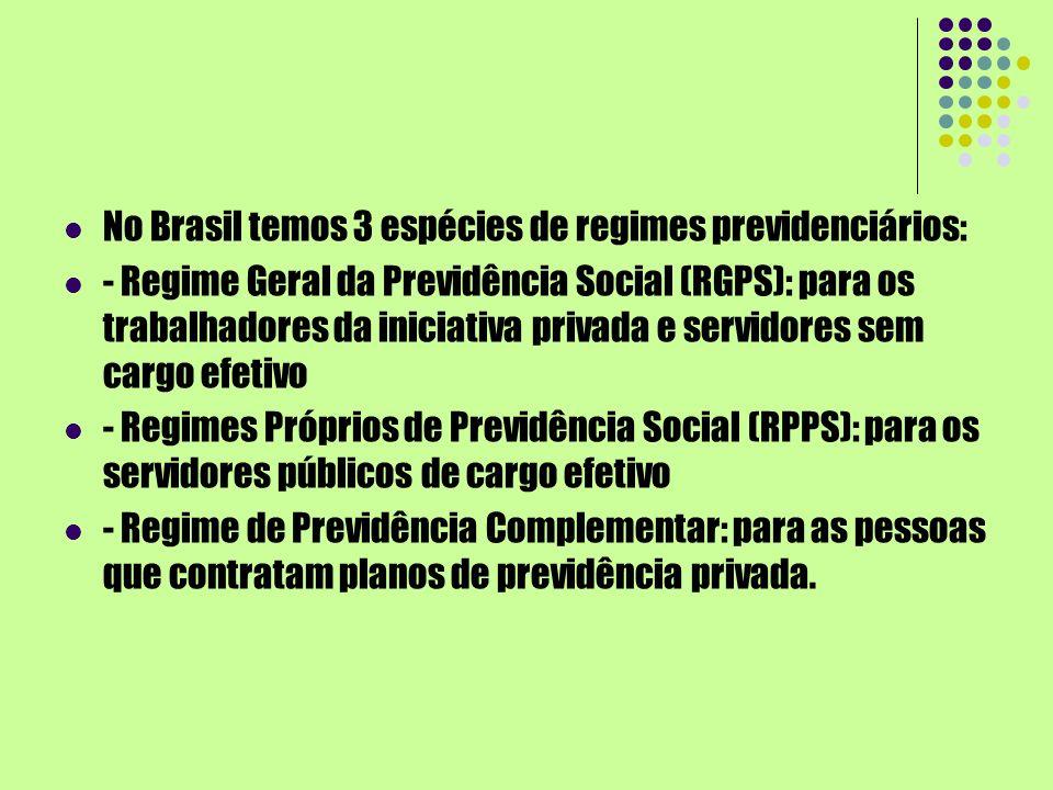 No Brasil temos 3 espécies de regimes previdenciários: - Regime Geral da Previdência Social (RGPS): para os trabalhadores da iniciativa privada e serv