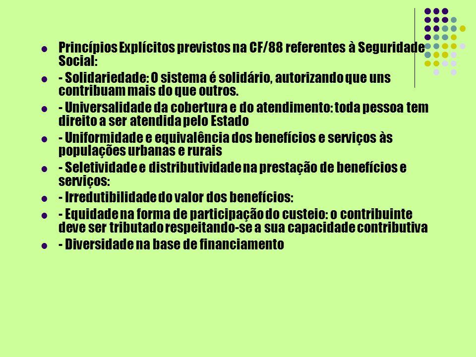 Princípios Explícitos previstos na CF/88 referentes à Seguridade Social: - Solidariedade: O sistema é solidário, autorizando que uns contribuam mais d