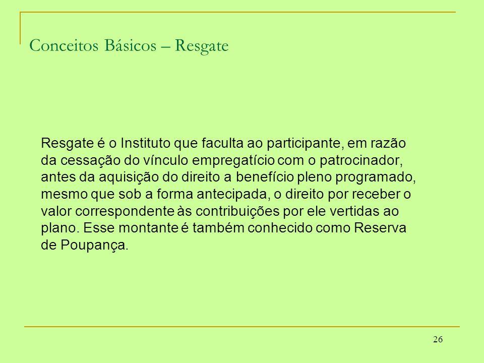 26 Conceitos Básicos – Resgate Resgate é o Instituto que faculta ao participante, em razão da cessação do vínculo empregatício com o patrocinador, ant