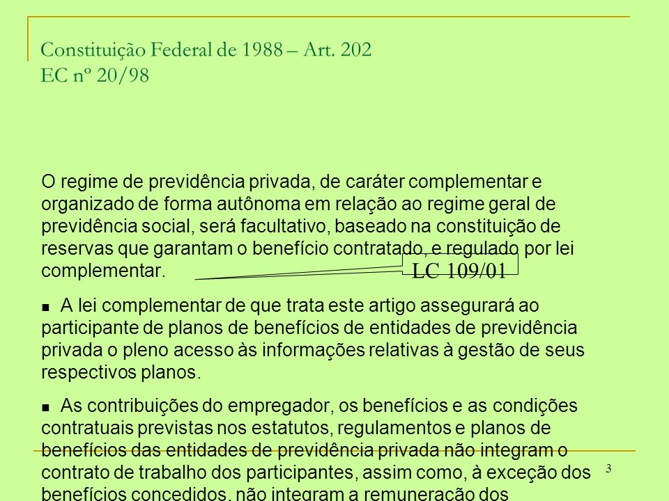 3 Constituição Federal de 1988 – Art. 202 EC nº 20/98 O regime de previdência privada, de caráter complementar e organizado de forma autônoma em relaç