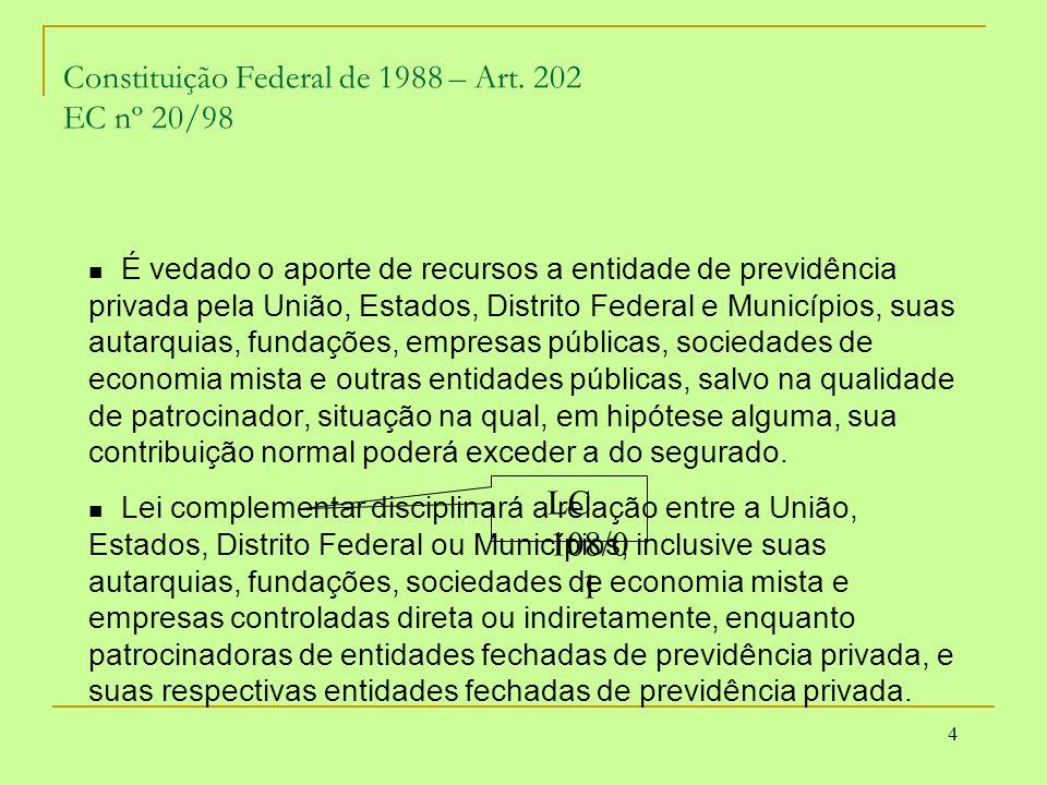 4 Constituição Federal de 1988 – Art. 202 EC nº 20/98 É vedado o aporte de recursos a entidade de previdência privada pela União, Estados, Distrito Fe