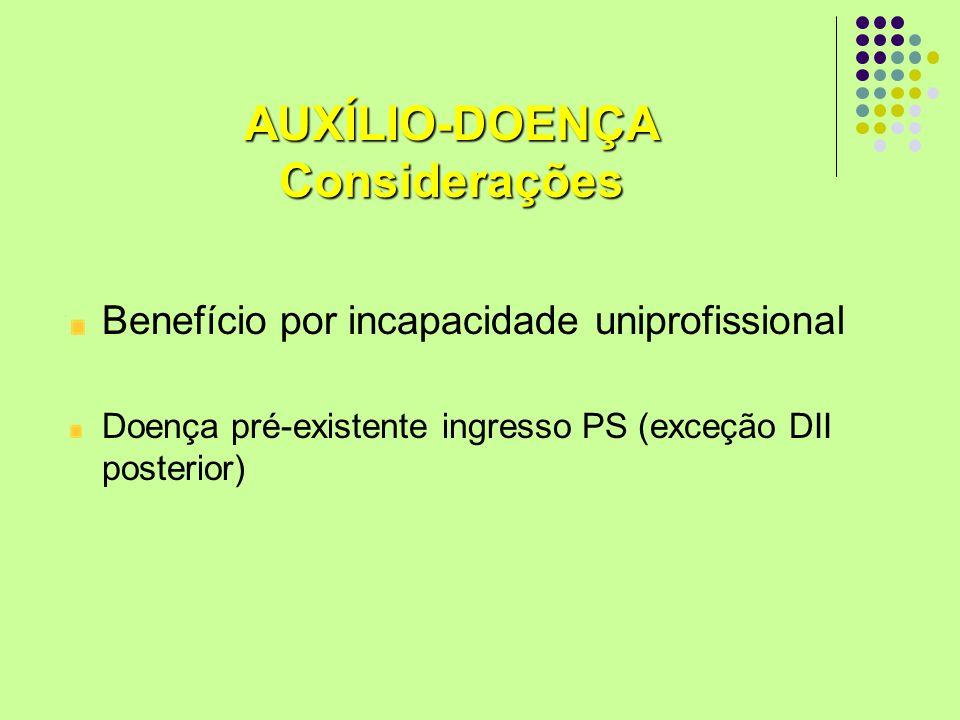 AUXÍLIO-DOENÇAConsiderações Benefício por incapacidade uniprofissional Doença pré-existente ingresso PS (exceção DII posterior)