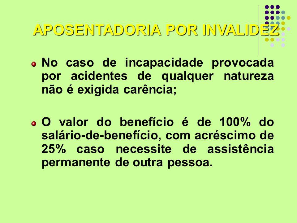 No caso de incapacidade provocada por acidentes de qualquer natureza não é exigida carência; O valor do benefício é de 100% do salário-de-benefício, c