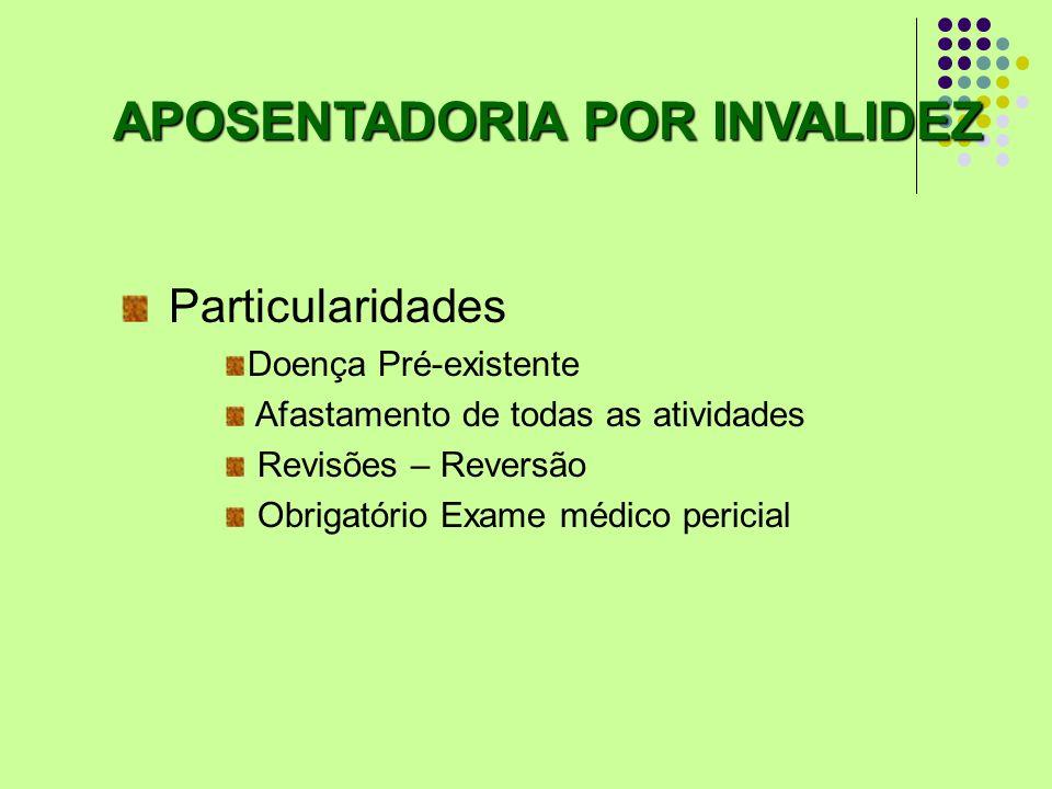 Particularidades Doença Pré-existente Afastamento de todas as atividades Revisões – Reversão Obrigatório Exame médico pericial APOSENTADORIA POR INVAL