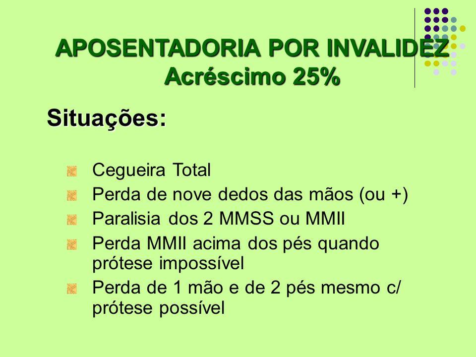 Acréscimo 25% Situações: Cegueira Total Perda de nove dedos das mãos (ou +) Paralisia dos 2 MMSS ou MMII Perda MMII acima dos pés quando prótese impos