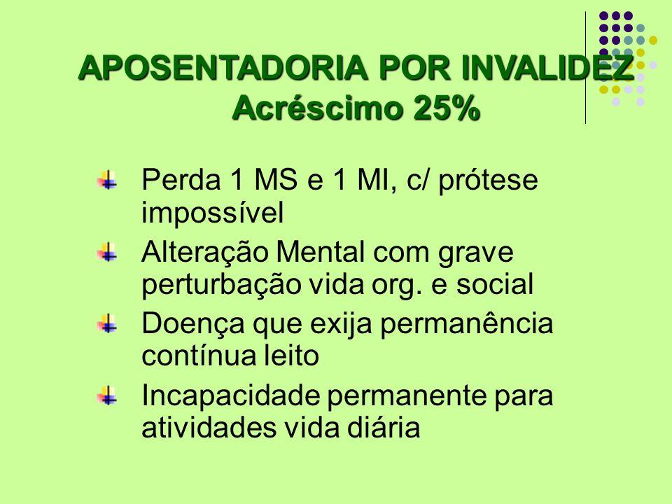 APOSENTADORIA POR INVALIDEZ Acréscimo 25% Perda 1 MS e 1 MI, c/ prótese impossível Alteração Mental com grave perturbação vida org. e social Doença qu