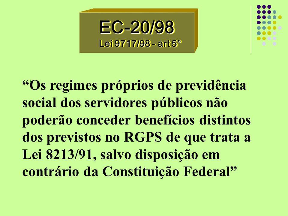 EC-20/98 Lei 9717/98 - art 5° EC-20/98. Os regimes próprios de previdência social dos servidores públicos não poderão conceder benefícios distintos do