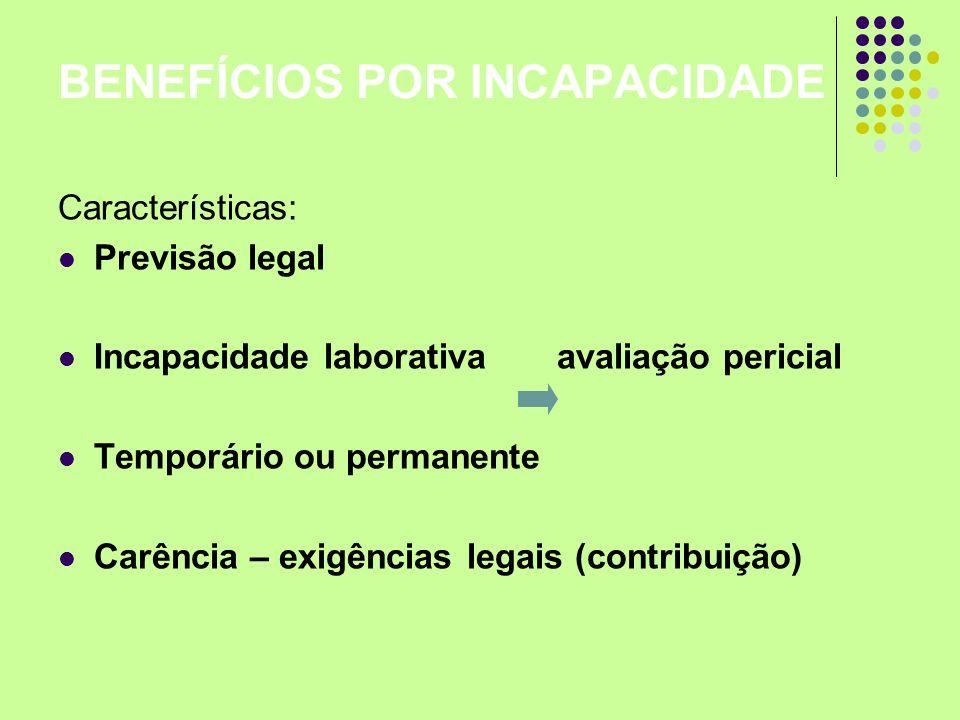 BENEFÍCIOS POR INCAPACIDADE Características: Previsão legal Incapacidade laborativa avaliação pericial Temporário ou permanente Carência – exigências