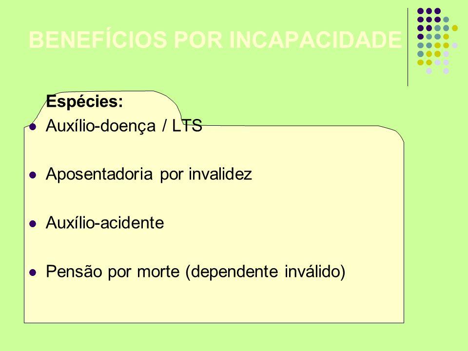 BENEFÍCIOS POR INCAPACIDADE Espécies: Auxílio-doença / LTS Aposentadoria por invalidez Auxílio-acidente Pensão por morte (dependente inválido)