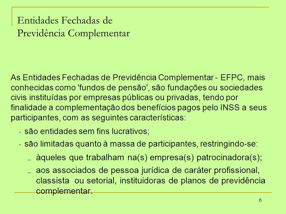 6 Entidades Fechadas de Previdência Complementar As Entidades Fechadas de Previdência Complementar - EFPC, mais conhecidas como 'fundos de pensão', sã