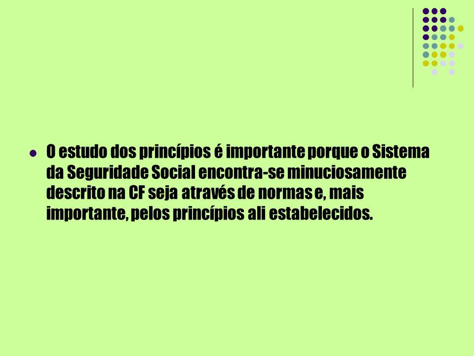 O estudo dos princípios é importante porque o Sistema da Seguridade Social encontra-se minuciosamente descrito na CF seja através de normas e, mais im
