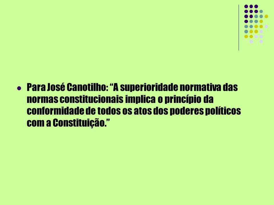 Para José Canotilho: A superioridade normativa das normas constitucionais implica o princípio da conformidade de todos os atos dos poderes políticos c