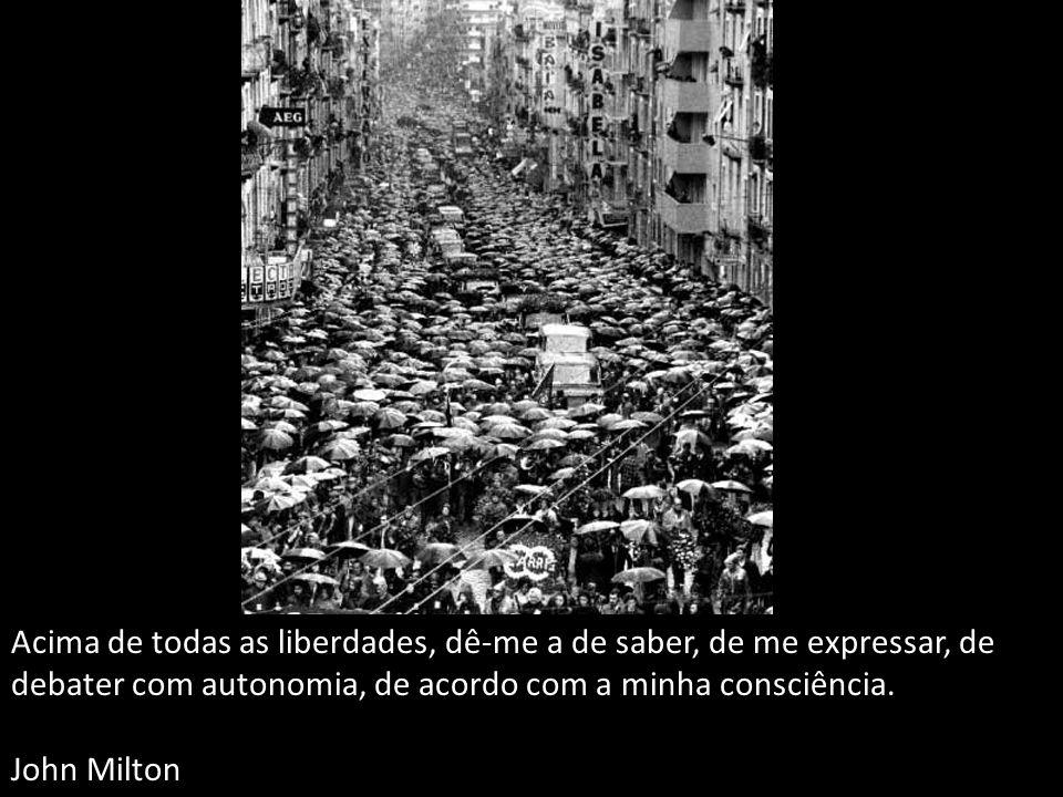 Acima de todas as liberdades, dê-me a de saber, de me expressar, de debater com autonomia, de acordo com a minha consciência. John Milton