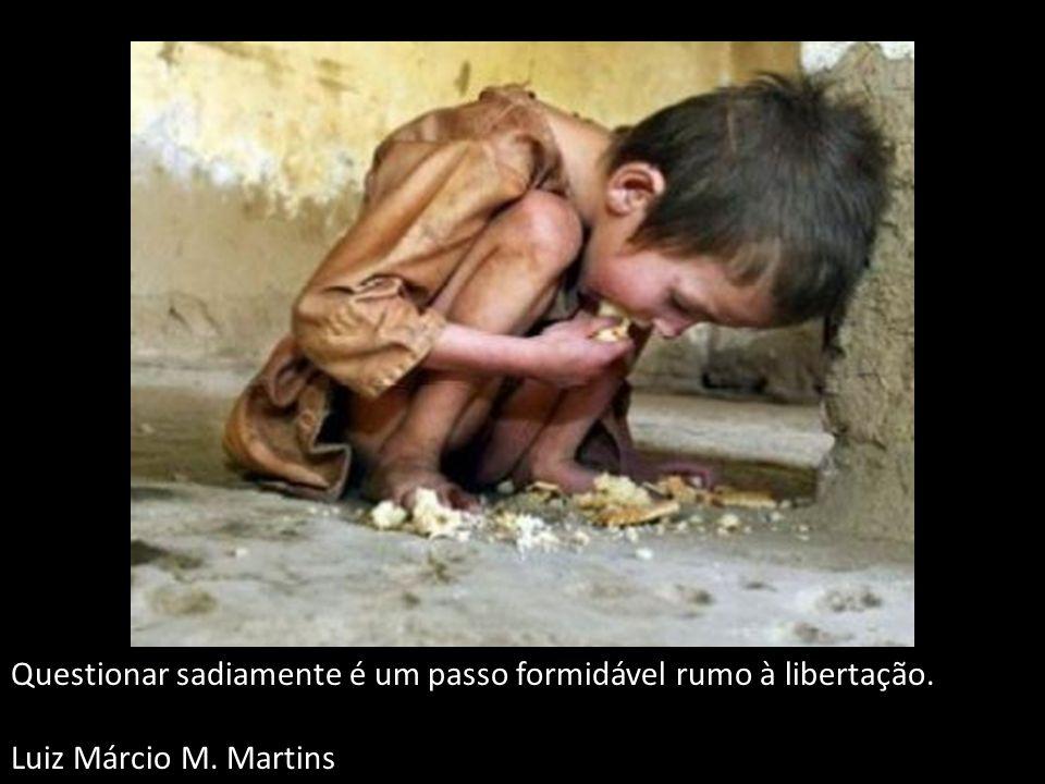Questionar sadiamente é um passo formidável rumo à libertação. Luiz Márcio M. Martins