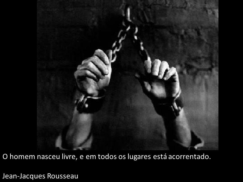 O homem nasceu livre, e em todos os lugares está acorrentado. Jean-Jacques Rousseau