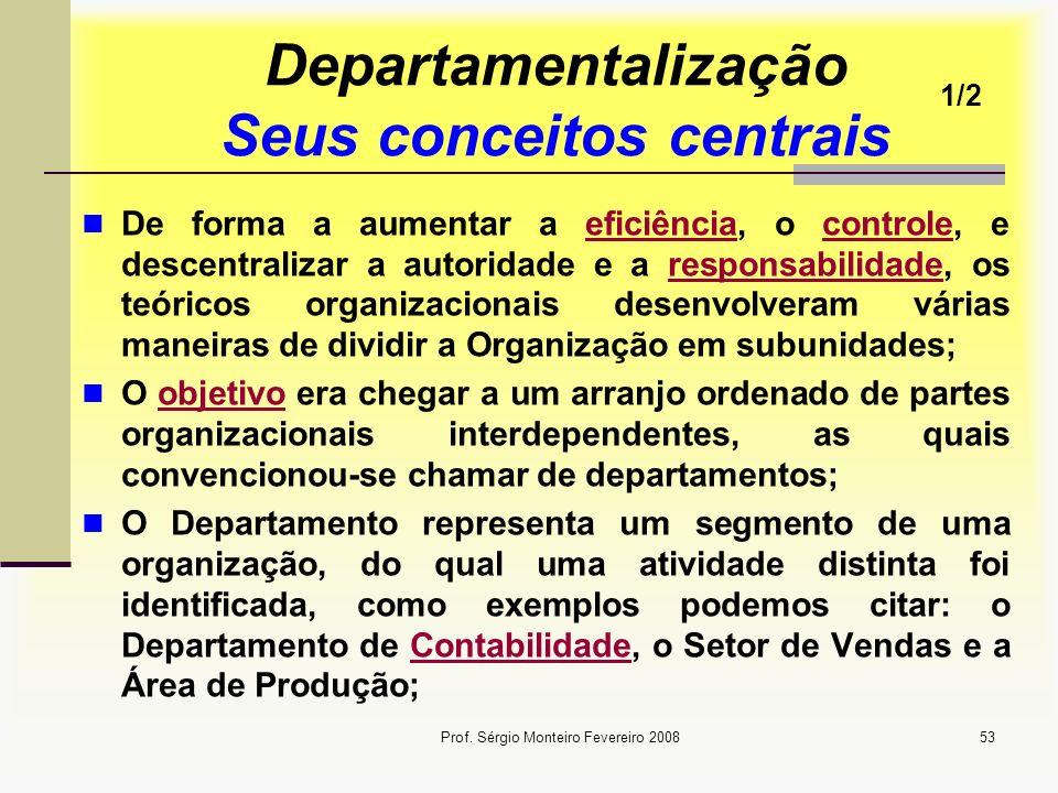 Prof. Sérgio Monteiro Fevereiro 200853 Departamentalização Seus conceitos centrais De forma a aumentar a eficiência, o controle, e descentralizar a au