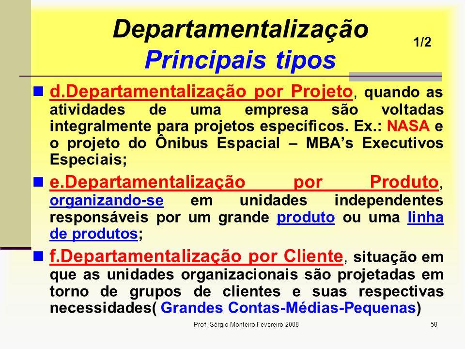 Prof. Sérgio Monteiro Fevereiro 200858 Departamentalização Principais tipos d.Departamentalização por Projeto, quando as atividades de uma empresa são
