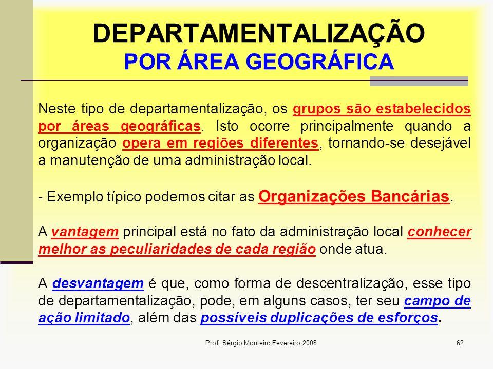 Prof. Sérgio Monteiro Fevereiro 200862 Neste tipo de departamentalização, os grupos são estabelecidos por áreas geográficas. Isto ocorre principalment