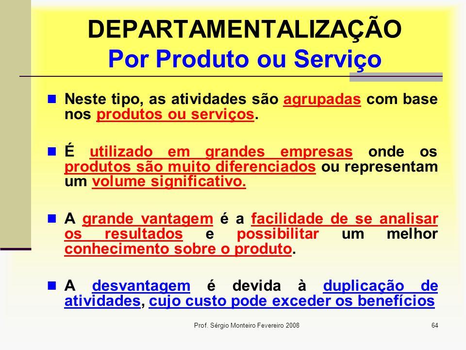 Prof. Sérgio Monteiro Fevereiro 200864 DEPARTAMENTALIZAÇÃO Por Produto ou Serviço Neste tipo, as atividades são agrupadas com base nos produtos ou ser