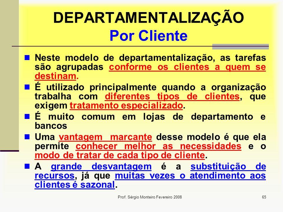 Prof. Sérgio Monteiro Fevereiro 200865 DEPARTAMENTALIZAÇÃO Por Cliente Neste modelo de departamentalização, as tarefas são agrupadas conforme os clien