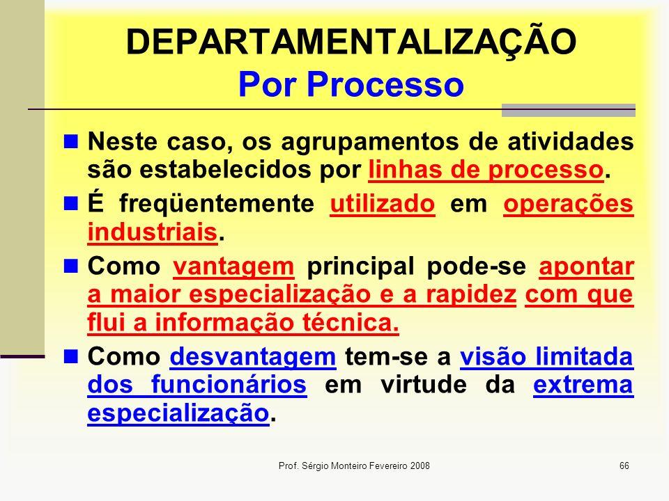 Prof. Sérgio Monteiro Fevereiro 200866 DEPARTAMENTALIZAÇÃO Por Processo Neste caso, os agrupamentos de atividades são estabelecidos por linhas de proc