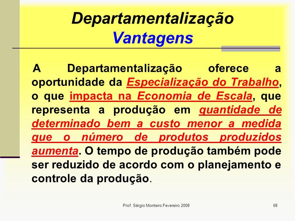 Prof. Sérgio Monteiro Fevereiro 200868 Departamentalização Vantagens A Departamentalização oferece a oportunidade da Especialização do Trabalho, o que