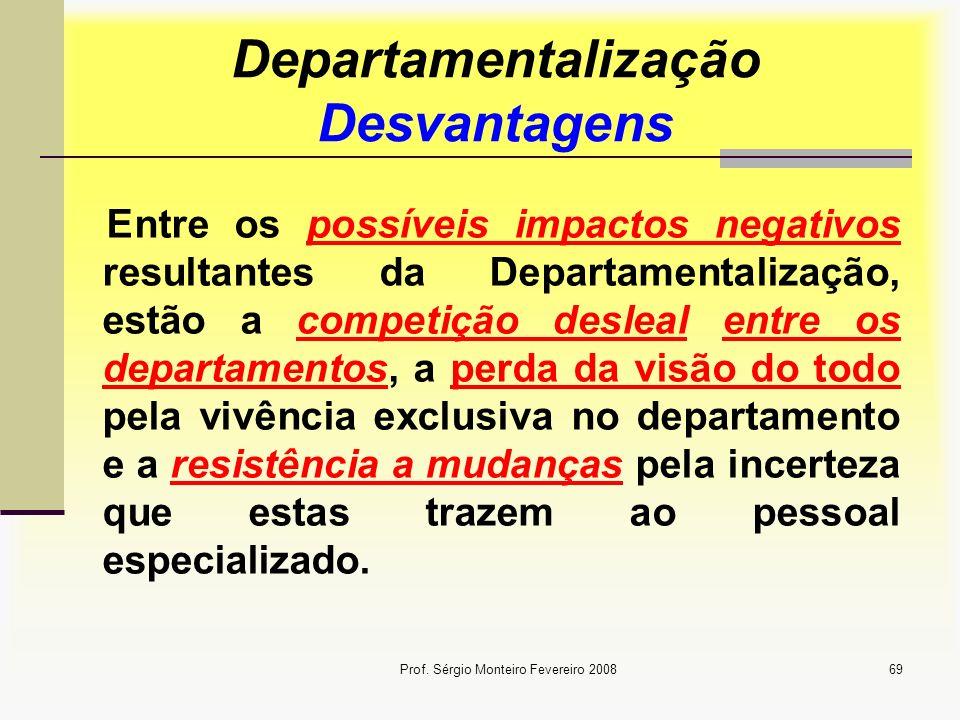 Prof. Sérgio Monteiro Fevereiro 200869 Departamentalização Desvantagens Entre os possíveis impactos negativos resultantes da Departamentalização, estã