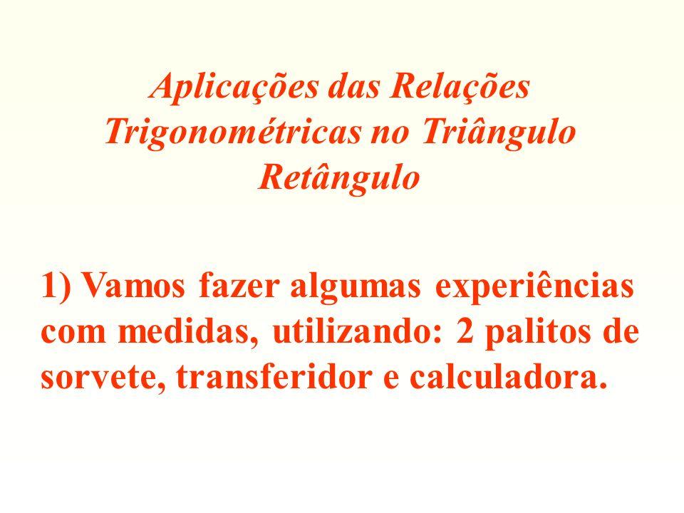 Aplicações das Relações Trigonométricas no Triângulo Retângulo 1) Vamos fazer algumas experiências com medidas, utilizando: 2 palitos de sorvete, tran