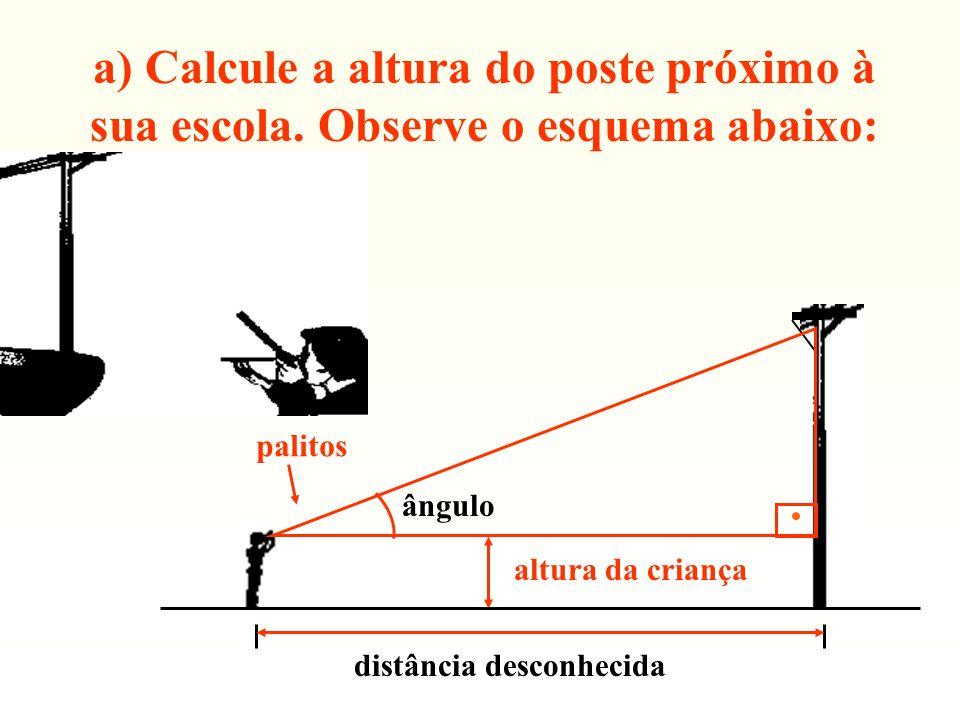 a) Calcule a altura do poste próximo à sua escola. Observe o esquema abaixo: altura da criança palitos distância desconhecida ângulo