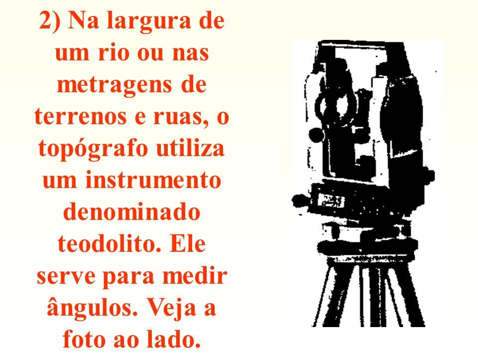 2) Na largura de um rio ou nas metragens de terrenos e ruas, o topógrafo utiliza um instrumento denominado teodolito. Ele serve para medir ângulos. Ve