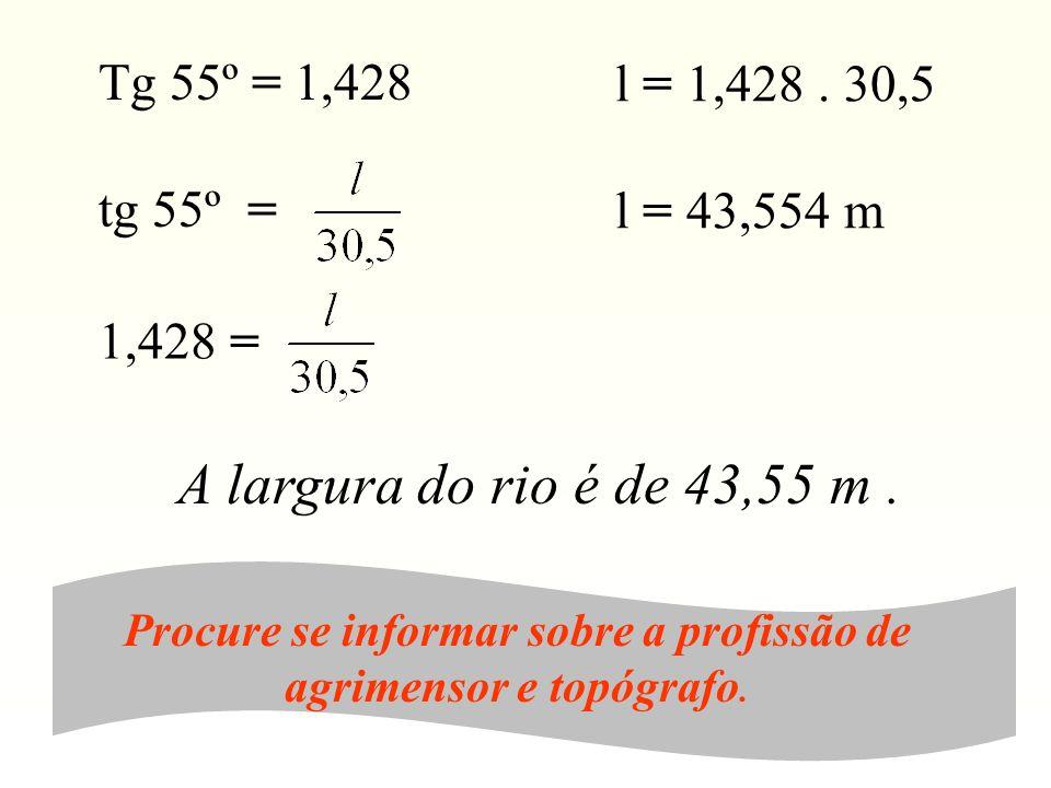 A largura do rio é de 43,55 m. Procure se informar sobre a profissão de agrimensor e topógrafo. l = 1,428. 30,5 l = 43,554 m Tg 55º = 1,428 tg 55º = 1