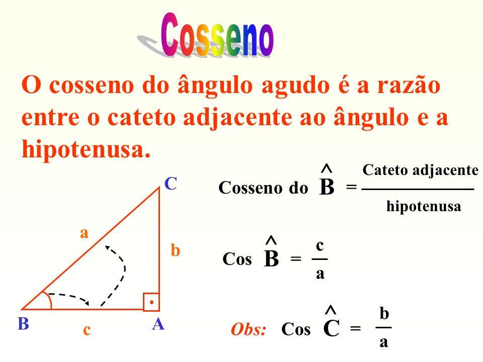 O cosseno do ângulo agudo é a razão entre o cateto adjacente ao ângulo e a hipotenusa. Cosseno do ^ B = Cateto adjacente hipotenusa Cos ^ B = c a Obs: