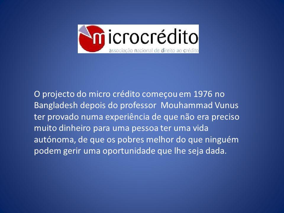 O projecto do micro crédito começou em 1976 no Bangladesh depois do professor Mouhammad Vunus ter provado numa experiência de que não era preciso muito dinheiro para uma pessoa ter uma vida autónoma, de que os pobres melhor do que ninguém podem gerir uma oportunidade que lhe seja dada.