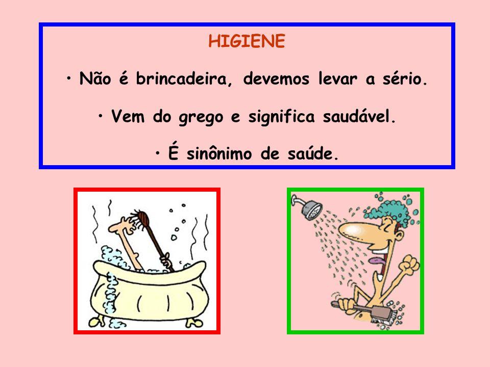 HIGIENE Não é brincadeira, devemos levar a sério. Vem do grego e significa saudável. É sinônimo de saúde.
