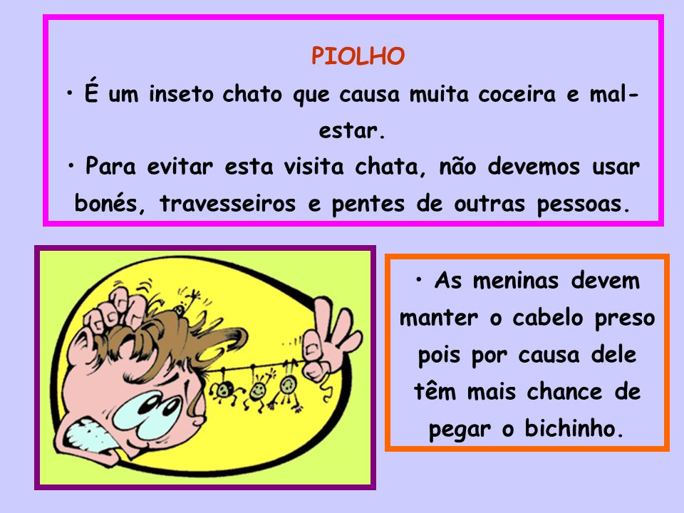 PIOLHO É um inseto chato que causa muita coceira e mal- estar. Para evitar esta visita chata, não devemos usar bonés, travesseiros e pentes de outras