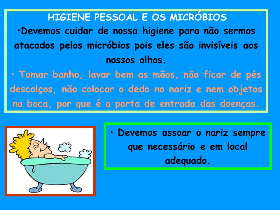 HIGIENE PESSOAL E OS MICRÓBIOS Devemos cuidar de nossa higiene para não sermos atacados pelos micróbios pois eles são invisíveis aos nossos olhos. Tom