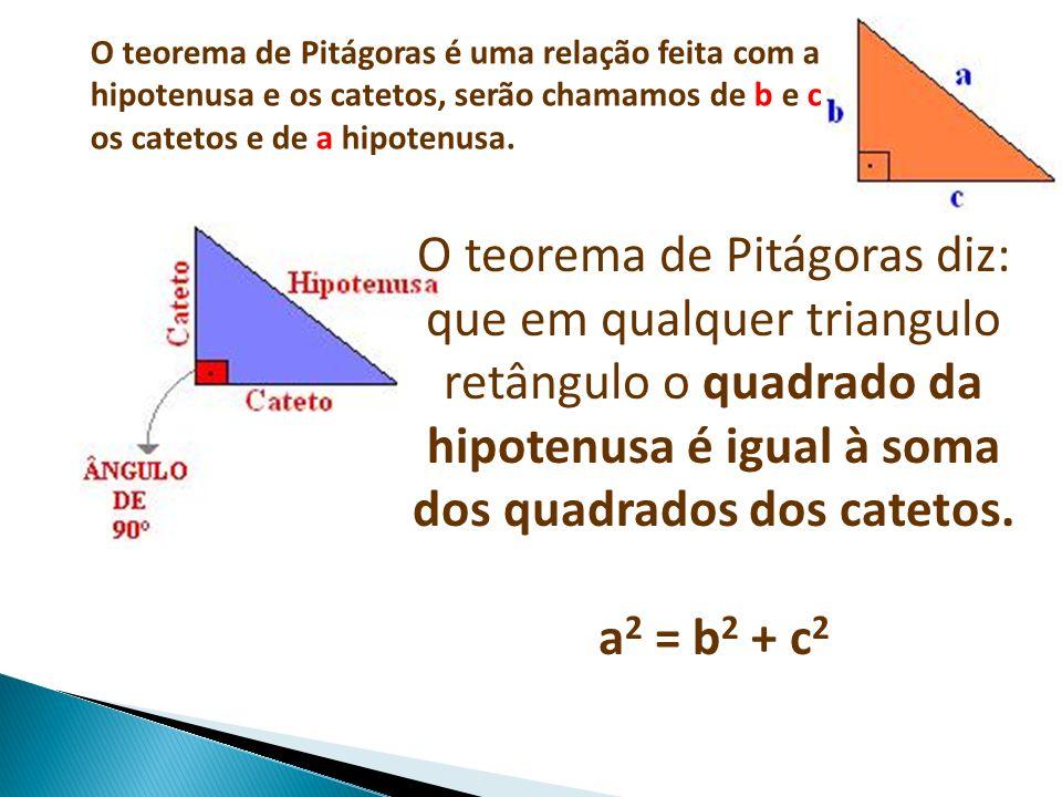 O teorema de Pitágoras é uma relação feita com a hipotenusa e os catetos, serão chamamos de b e c os catetos e de a hipotenusa. O teorema de Pitágoras