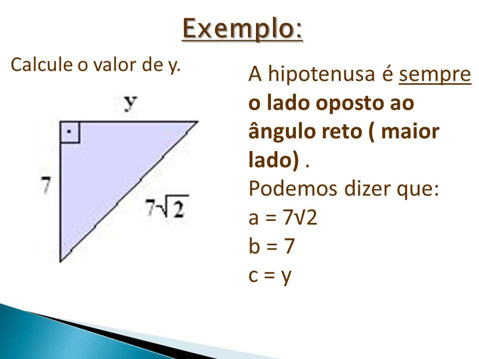 Calcule o valor de y. A hipotenusa é sempre o lado oposto ao ângulo reto ( maior lado). Podemos dizer que: a = 72 b = 7 c = y