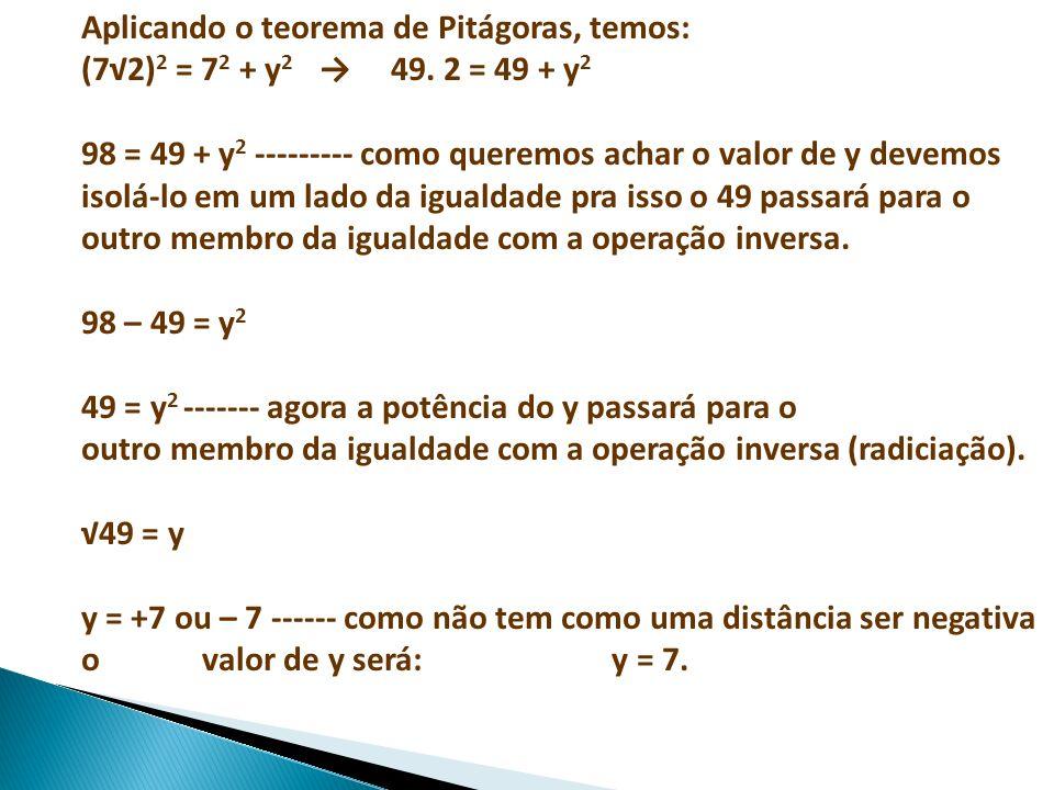 Aplicando o teorema de Pitágoras, temos: (72) 2 = 7 2 + y 2 49. 2 = 49 + y 2 98 = 49 + y 2 --------- como queremos achar o valor de y devemos isolá-lo