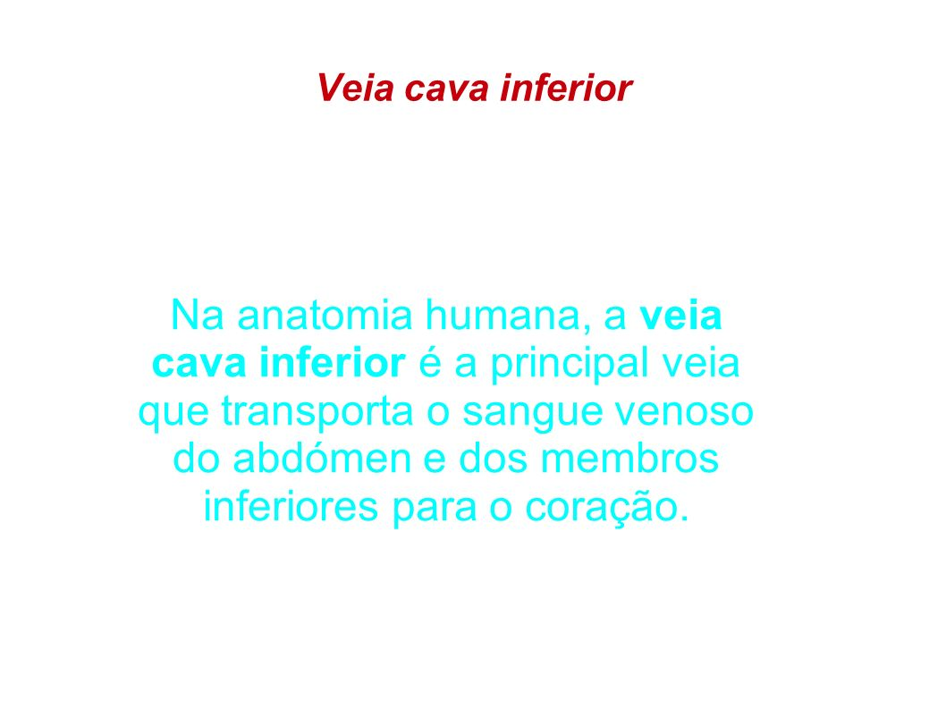 Veia cava inferior Na anatomia humana, a veia cava inferior é a principal veia que transporta o sangue venoso do abdómen e dos membros inferiores para