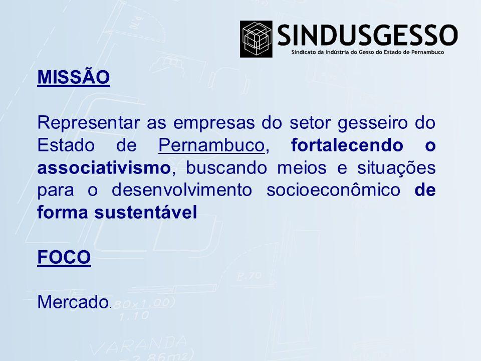 MISSÃO Representar as empresas do setor gesseiro do Estado de Pernambuco, fortalecendo o associativismo, buscando meios e situações para o desenvolvimento socioeconômico de forma sustentável FOCO Mercado.