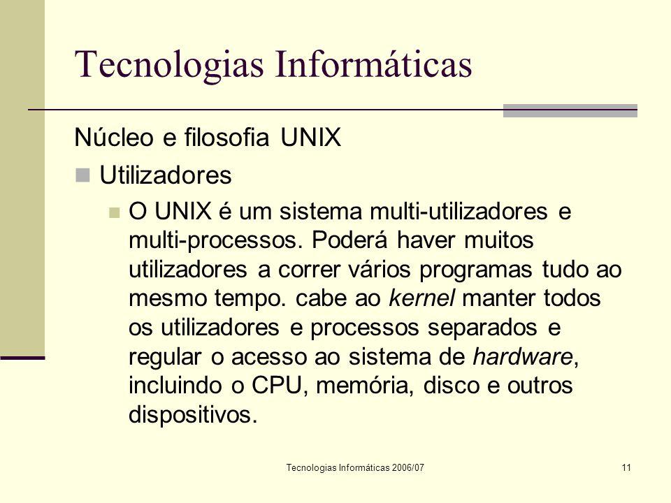 Tecnologias Informáticas 2006/0711 Tecnologias Informáticas Núcleo e filosofia UNIX Utilizadores O UNIX é um sistema multi-utilizadores e multi-processos.